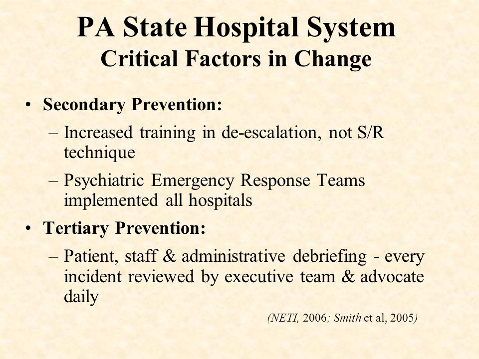 PA State Hospital System Critical Factors in Change Secondary Prevention: –Increased training in de-escalation, not S/R technique –Psychiatric Emergency Response Teams implemented all hospitals Tertiary Prevention: –Patient, staff & administrative debriefing - every incident reviewed by executive team & advocate daily (NETI, 2006; Smith et al, 2005)