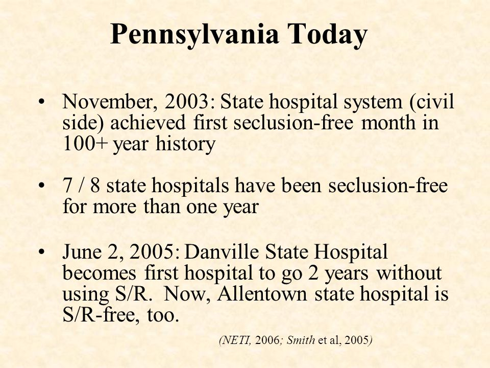 Pennsylvania Today November, 2003: State hospital system (civil side) achieved first seclusion-free month in 100+ year history 7 / 8 state hospitals h