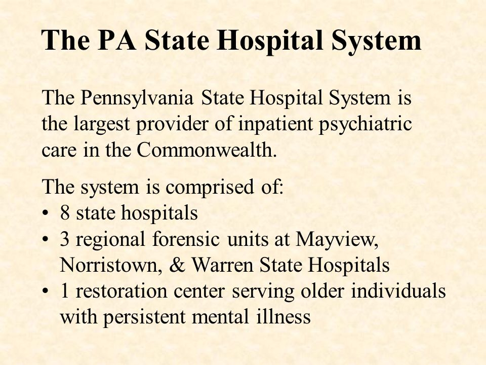 The PA State Hospital System The Pennsylvania State Hospital System is the largest provider of inpatient psychiatric care in the Commonwealth. The sys