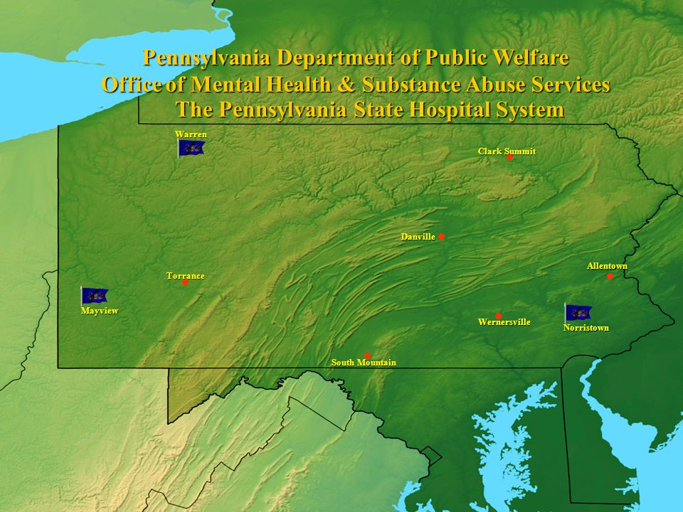 Mayview Warren Torrance Clark Summit Allentown Norristown Wernersville Danville South Mountain The Pennsylvania State Hospital System Pennsylvania Department of Public Welfare Office of Mental Health & Substance Abuse Services
