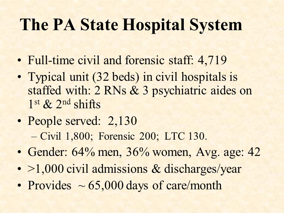 The PA State Hospital System Full-time civil and forensic staff: 4,719 Typical unit (32 beds) in civil hospitals is staffed with: 2 RNs & 3 psychiatri