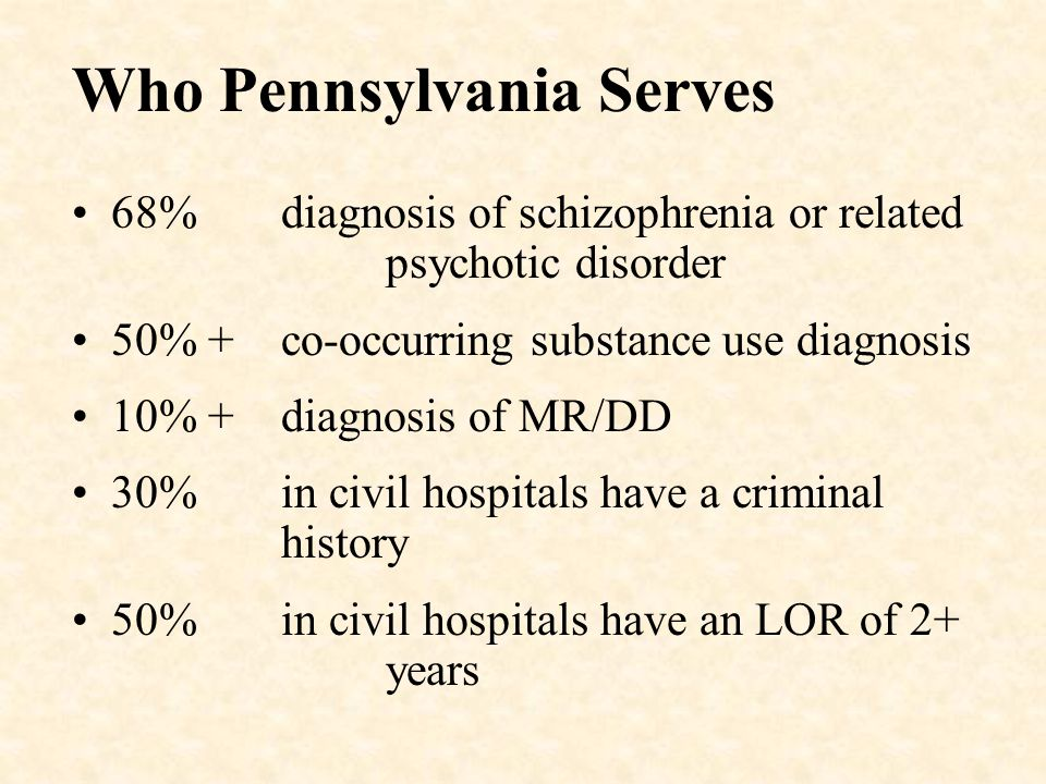 Who Pennsylvania Serves 68% diagnosis of schizophrenia or related psychotic disorder 50% + co-occurring substance use diagnosis 10% +diagnosis of MR/DD 30% in civil hospitals have a criminal history 50% in civil hospitals have an LOR of 2+ years