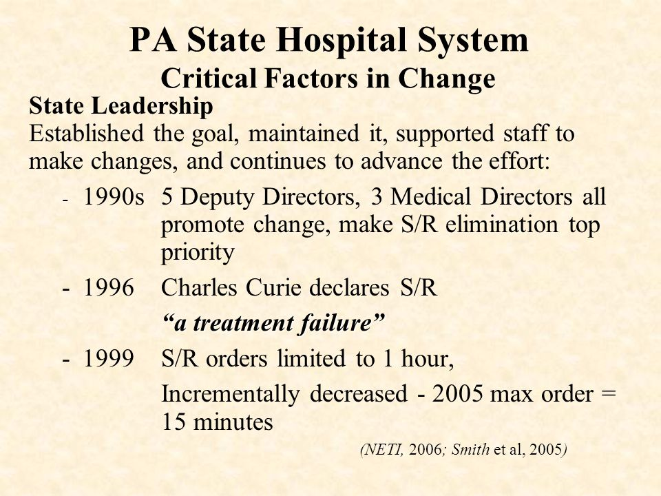 PA State Hospital System Critical Factors in Change State Leadership Established the goal, maintained it, supported staff to make changes, and continu