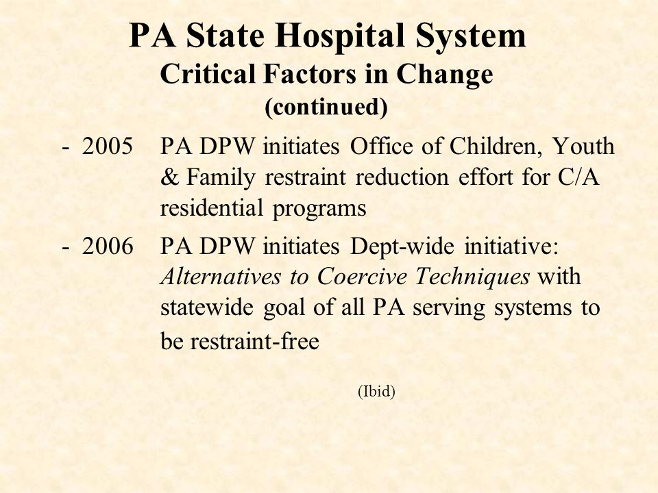 PA State Hospital System Critical Factors in Change (continued) -2005PA DPW initiates Office of Children, Youth & Family restraint reduction effort for C/A residential programs -2006PA DPW initiates Dept-wide initiative: Alternatives to Coercive Techniques with statewide goal of all PA serving systems to be restraint-free (Ibid)