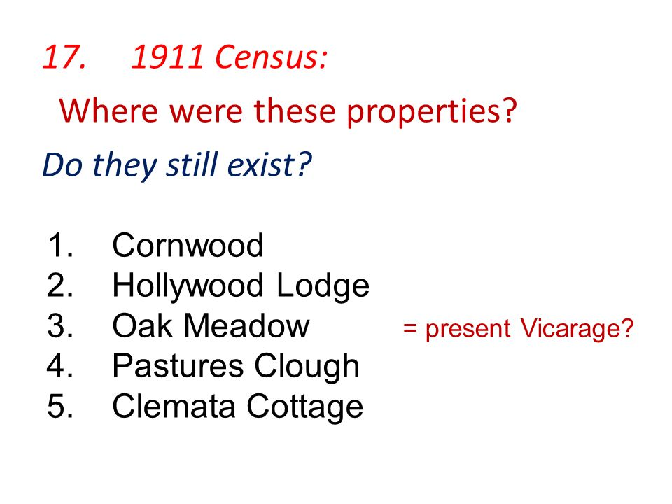 17. 1911 Census: Where were these properties? Do they still exist? 1. Cornwood 2. Hollywood Lodge 3. Oak Meadow = present Vicarage? 4. Pastures Clough