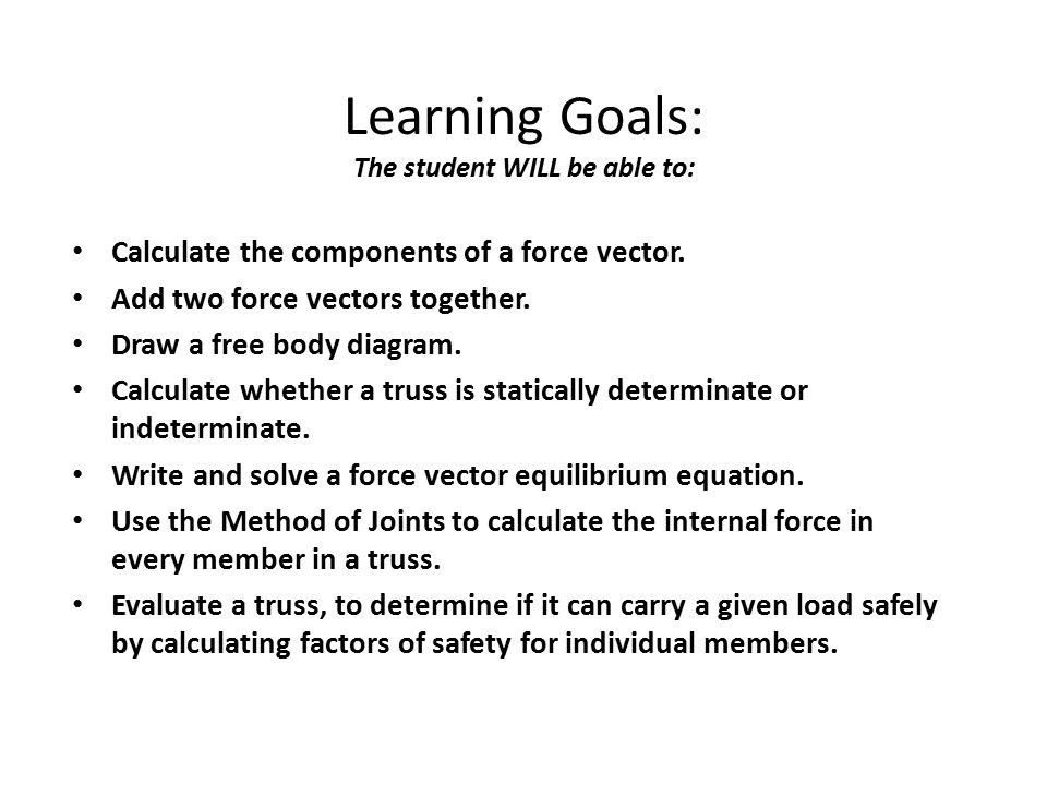 Learning Goals: The student WILL be able to: Calculate the components of a force vector. Add two force vectors together. Draw a free body diagram. Cal