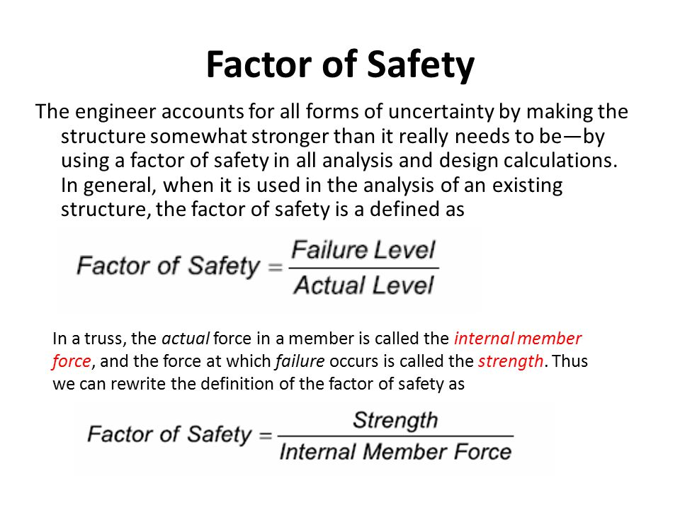 Factor of Safety The engineer accounts for all forms of uncertainty by making the structure somewhat stronger than it really needs to be—by using a fa