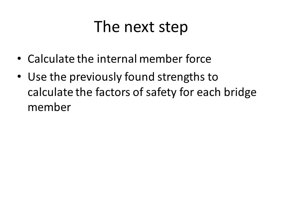 The next step Calculate the internal member force Use the previously found strengths to calculate the factors of safety for each bridge member