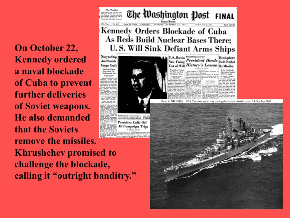 On October 22, Kennedy ordered a naval blockade of Cuba to prevent further deliveries of Soviet weapons. He also demanded that the Soviets remove the