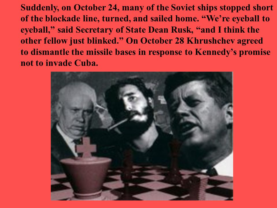 "Suddenly, on October 24, many of the Soviet ships stopped short of the blockade line, turned, and sailed home. ""We're eyeball to eyeball,"" said Secret"