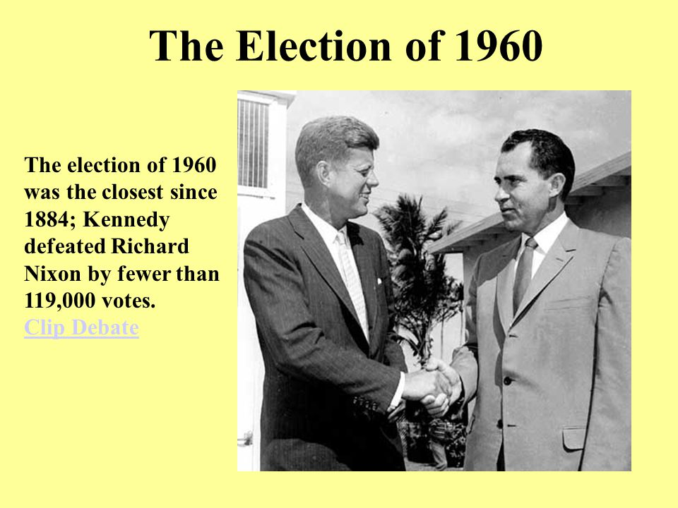 The Election of 1960 The election of 1960 was the closest since 1884; Kennedy defeated Richard Nixon by fewer than 119,000 votes. Clip Debate