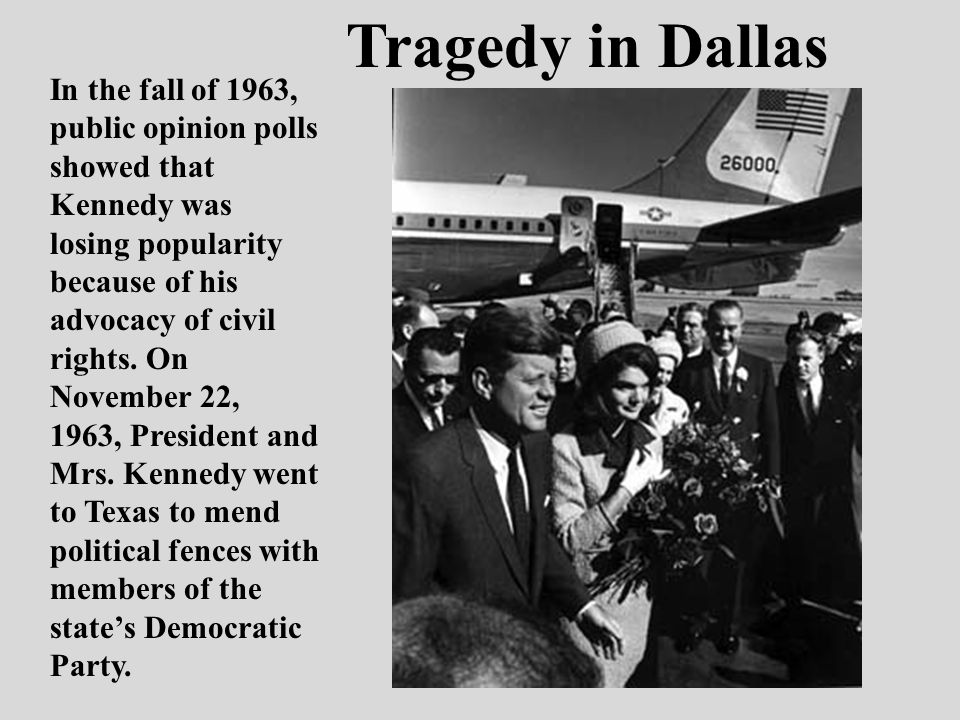 Tragedy in Dallas In the fall of 1963, public opinion polls showed that Kennedy was losing popularity because of his advocacy of civil rights. On Nove