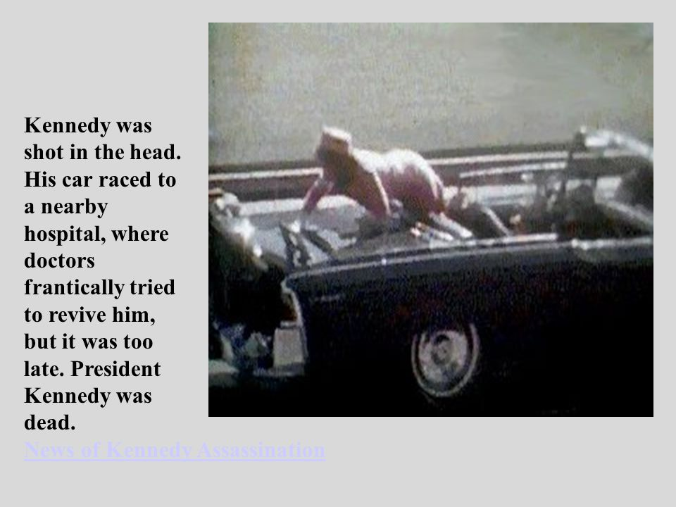 Kennedy was shot in the head. His car raced to a nearby hospital, where doctors frantically tried to revive him, but it was too late. President Kenned