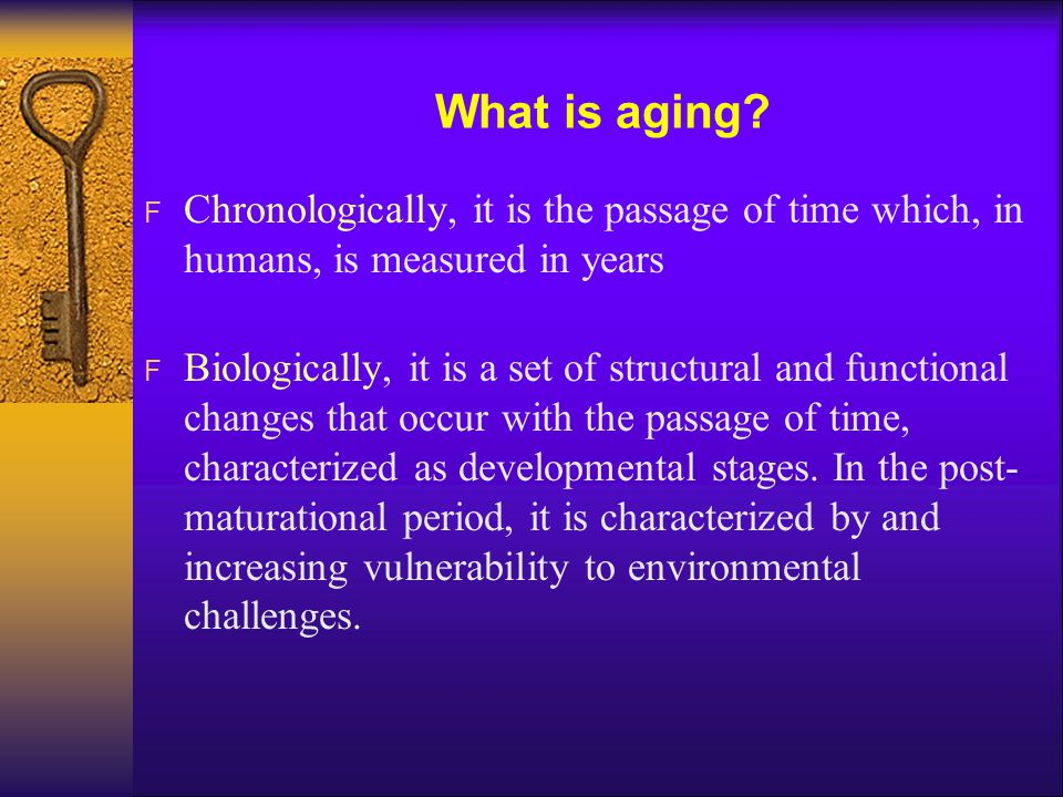 What is aging? F Chronologically, it is the passage of time which, in humans, is measured in years F Biologically, it is a set of structural and funct