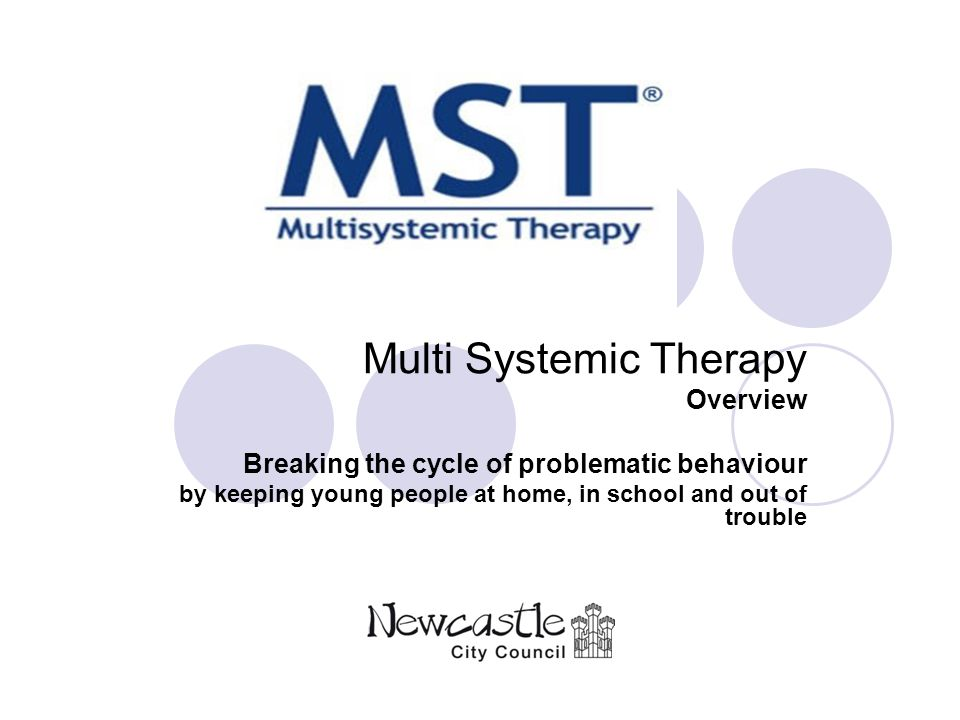 Multi Systemic Therapy Overview Breaking the cycle of problematic behaviour by keeping young people at home, in school and out of trouble