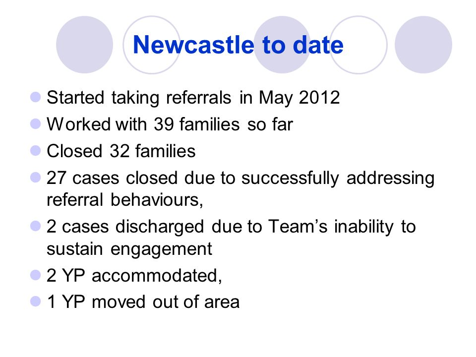 Newcastle to date Started taking referrals in May 2012 Worked with 39 families so far Closed 32 families 27 cases closed due to successfully addressin