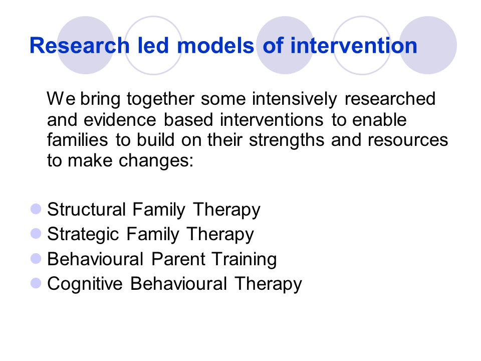 Research led models of intervention We bring together some intensively researched and evidence based interventions to enable families to build on thei