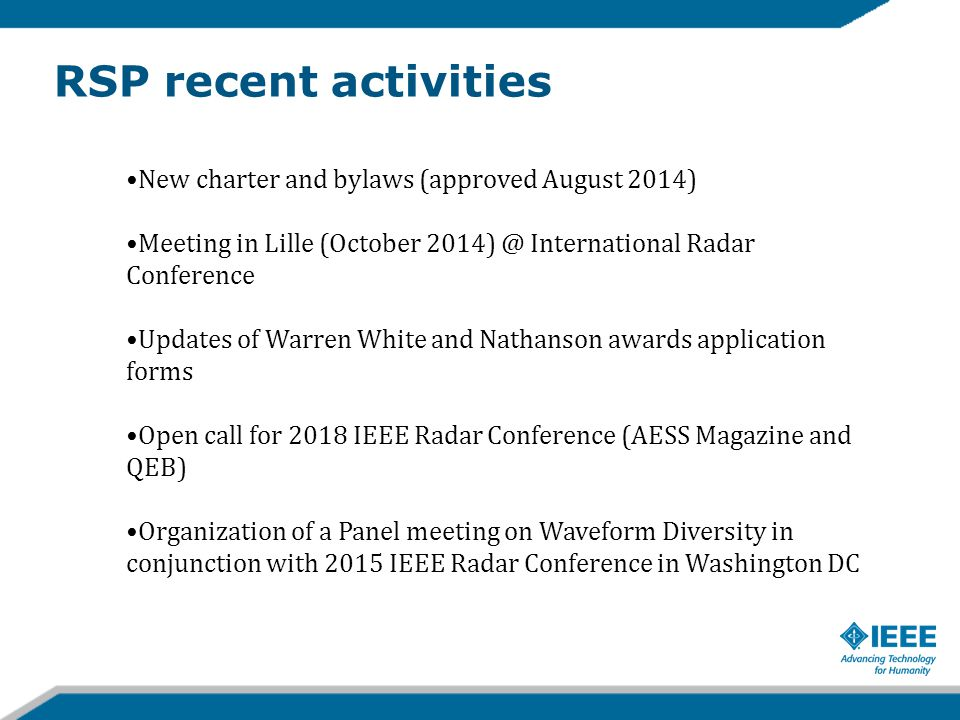 Next steps Build a common vision and a strategic plan for next 3 years Strengthen diversity and international participation in the RSP Move the IEEE Radar Conference outside US, twice out 5 times (5 year cycle) Increase contribution on civil radar applications and technologies in radar conferences and Panel activities Increase RSP activities concerning Waveform Diversity and frequency spectrum sharing Organize special educational event to attract more students and young Engineers