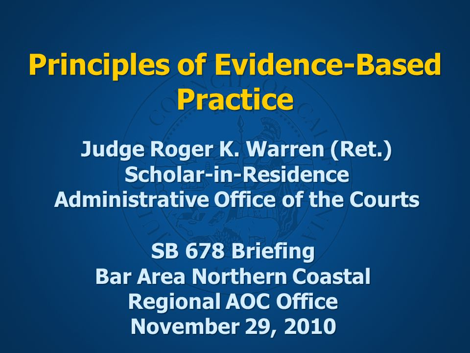 Principles of Evidence-Based Practice SB 678 Briefing Bar Area Northern Coastal Regional AOC Office November 29, 2010 Judge Roger K.