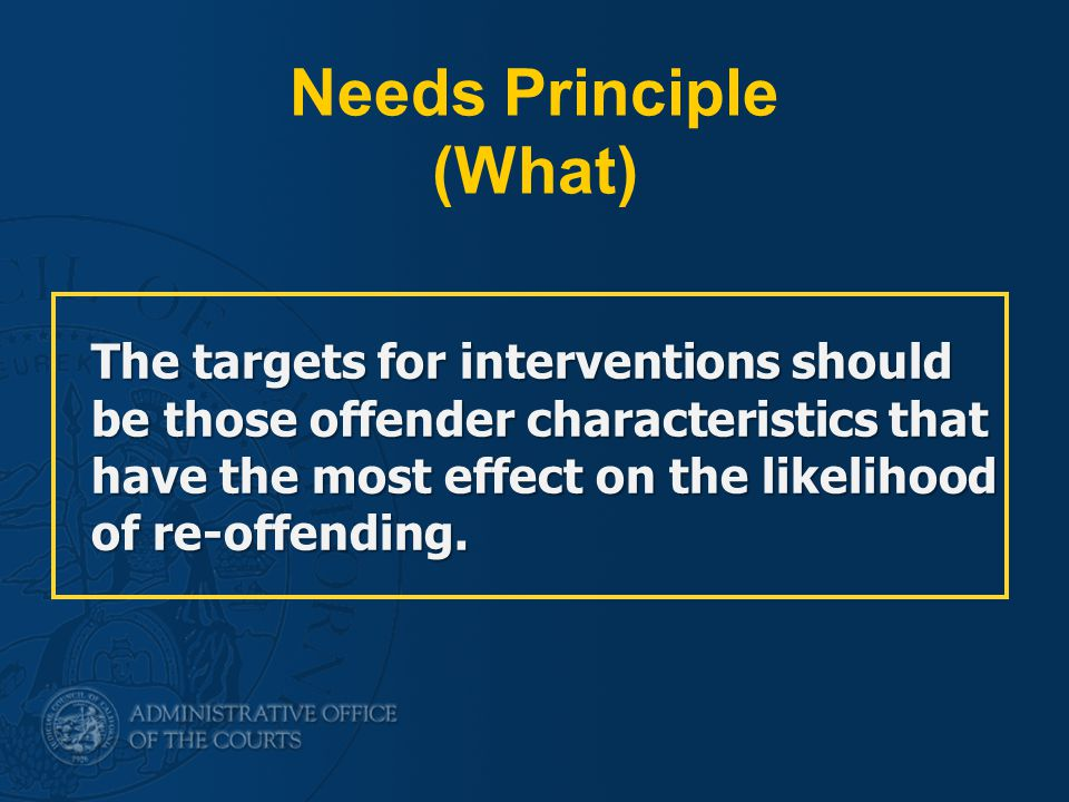 Needs Principle (What) The targets for interventions should be those offender characteristics that have the most effect on the likelihood of re-offending.