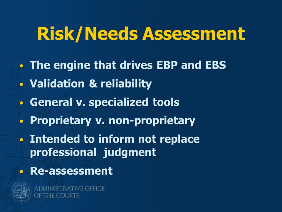 Risk/Needs Assessment The engine that drives EBP and EBS The engine that drives EBP and EBS Validation & reliability Validation & reliability General v.
