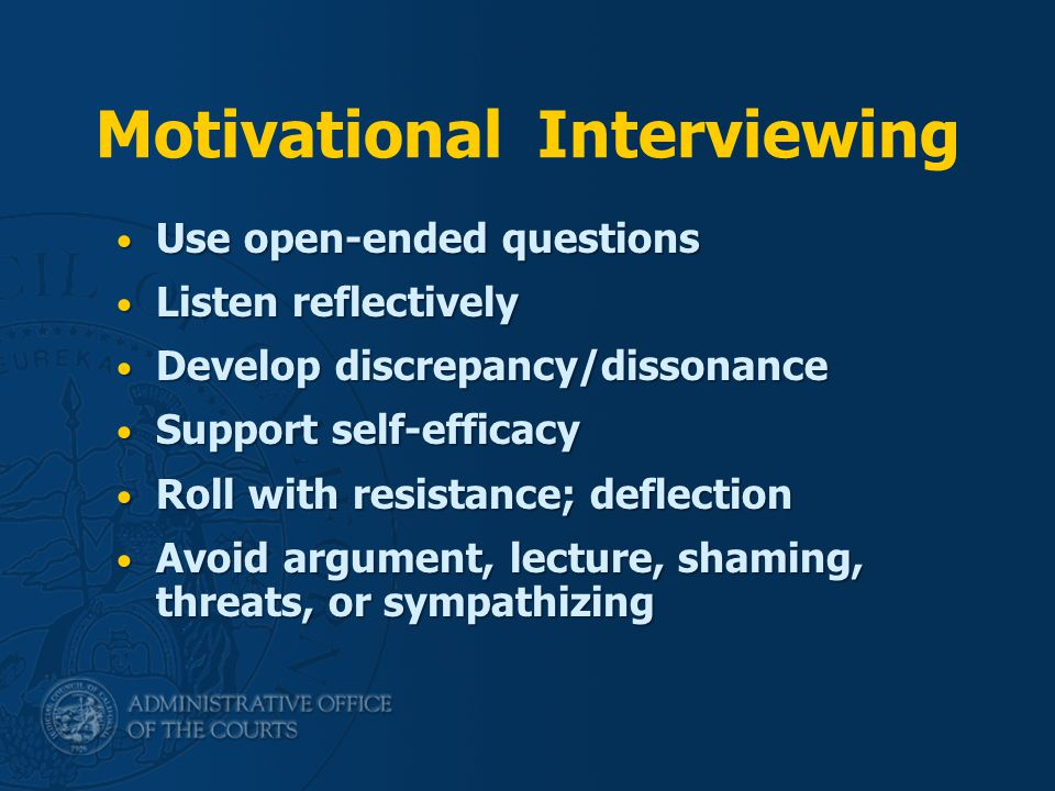 Motivational Interviewing Use open-ended questions Use open-ended questions Listen reflectively Listen reflectively Develop discrepancy/dissonance Develop discrepancy/dissonance Support self-efficacy Support self-efficacy Roll with resistance; deflection Roll with resistance; deflection Avoid argument, lecture, shaming, threats, or sympathizing Avoid argument, lecture, shaming, threats, or sympathizing