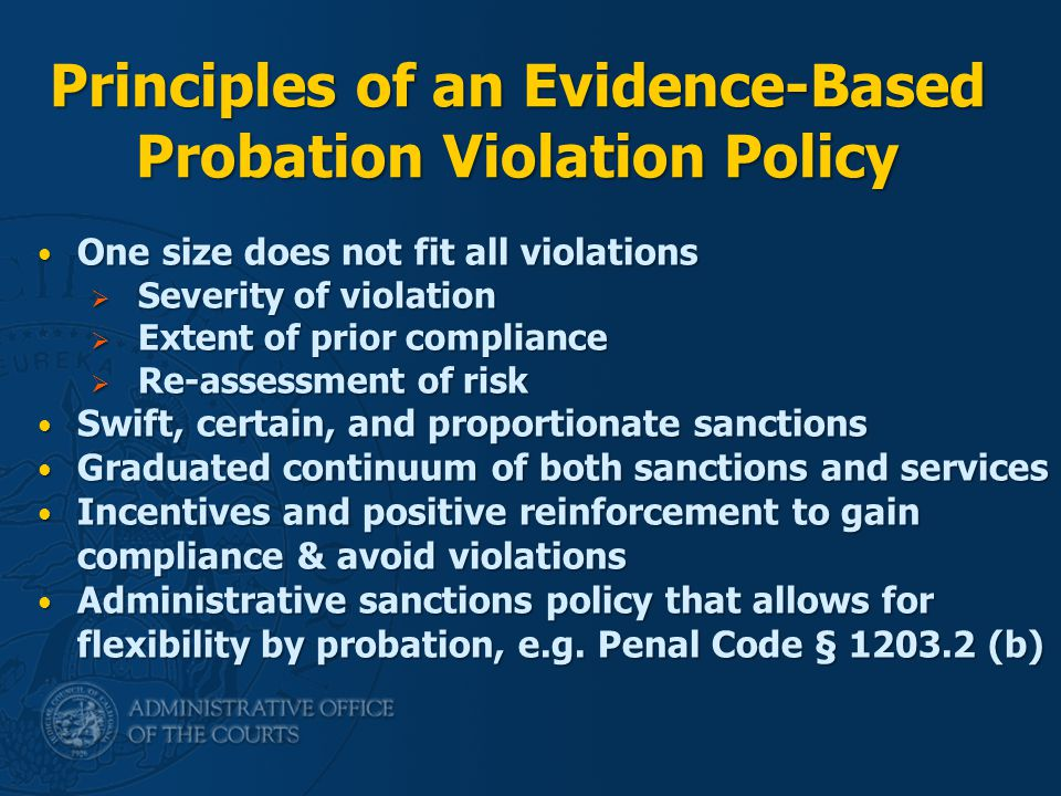 Principles of an Evidence-Based Probation Violation Policy One size does not fit all violations One size does not fit all violations  Severity of violation  Extent of prior compliance  Re-assessment of risk Swift, certain, and proportionate sanctions Swift, certain, and proportionate sanctions Graduated continuum of both sanctions and services Graduated continuum of both sanctions and services Incentives and positive reinforcement to gain compliance & avoid violations Incentives and positive reinforcement to gain compliance & avoid violations Administrative sanctions policy that allows for flexibility by probation, e.g.