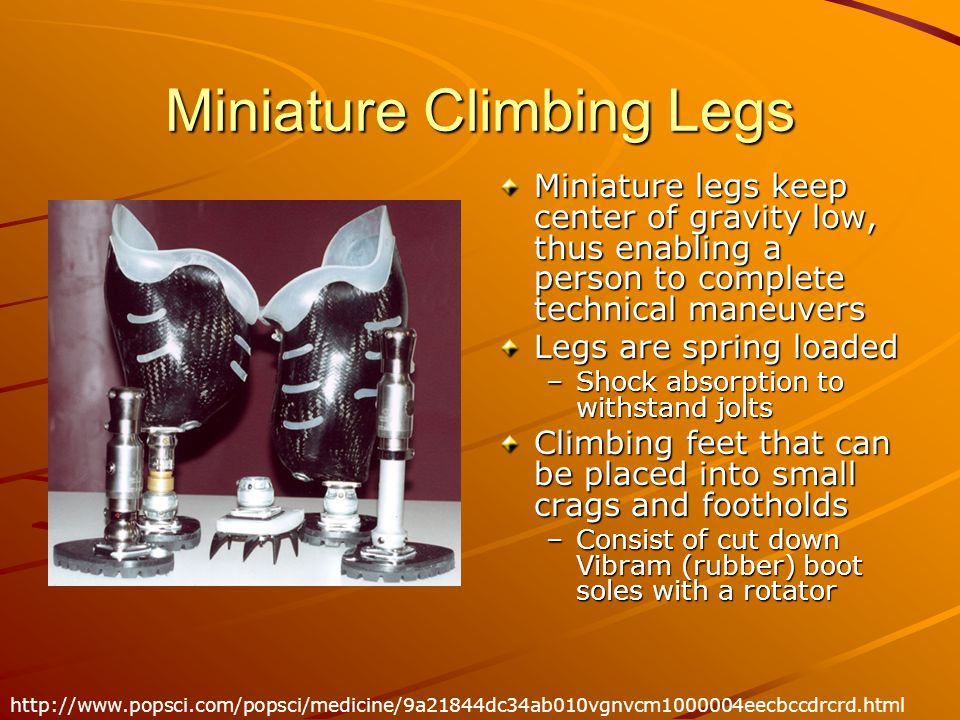 Miniature Climbing Legs Miniature legs keep center of gravity low, thus enabling a person to complete technical maneuvers Legs are spring loaded –Shock absorption to withstand jolts Climbing feet that can be placed into small crags and footholds –Consist of cut down Vibram (rubber) boot soles with a rotator http://www.popsci.com/popsci/medicine/9a21844dc34ab010vgnvcm1000004eecbccdrcrd.html