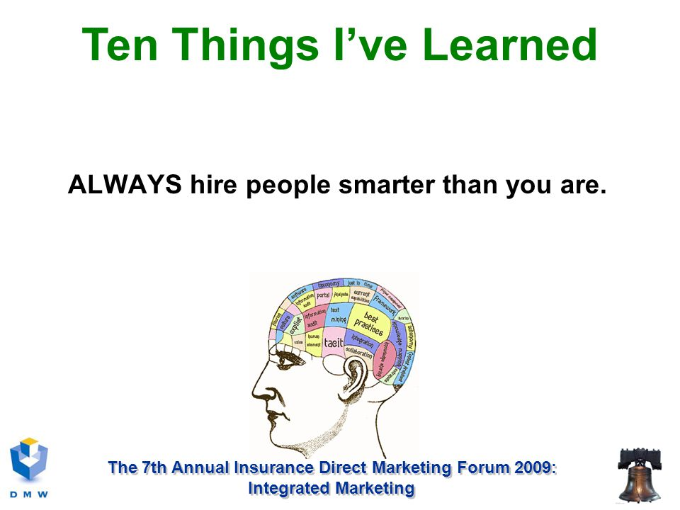 The 7th Annual Insurance Direct Marketing Forum 2009: Integrated Marketing ALWAYS hire people smarter than you are.