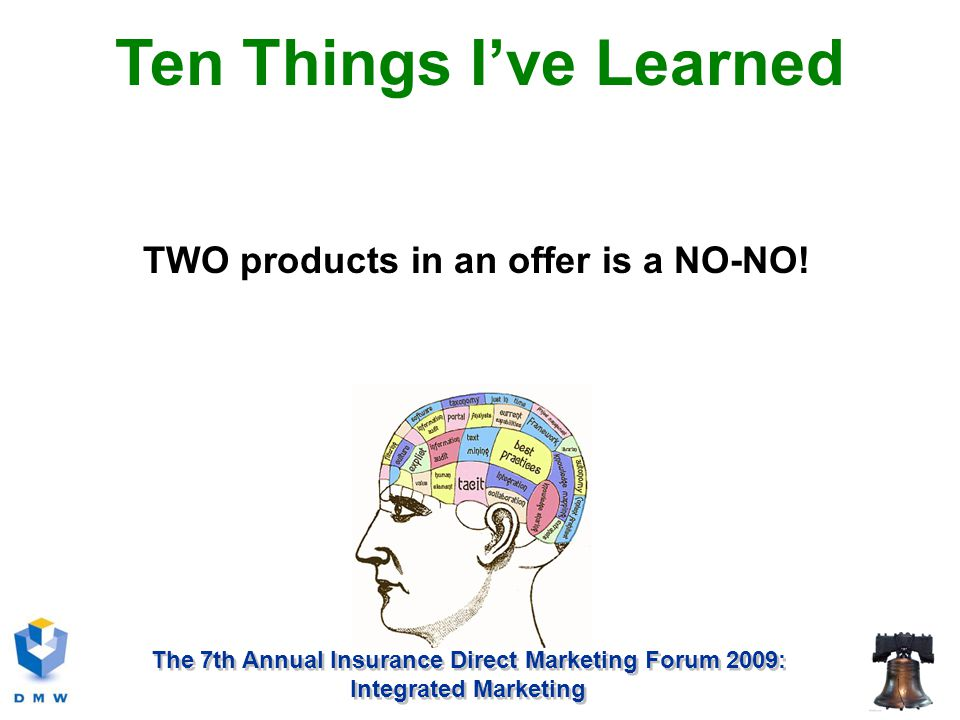 The 7th Annual Insurance Direct Marketing Forum 2009: Integrated Marketing TWO products in an offer is a NO-NO.