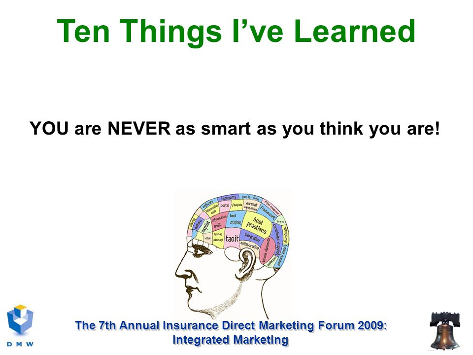 The 7th Annual Insurance Direct Marketing Forum 2009: Integrated Marketing YOU are NEVER as smart as you think you are.