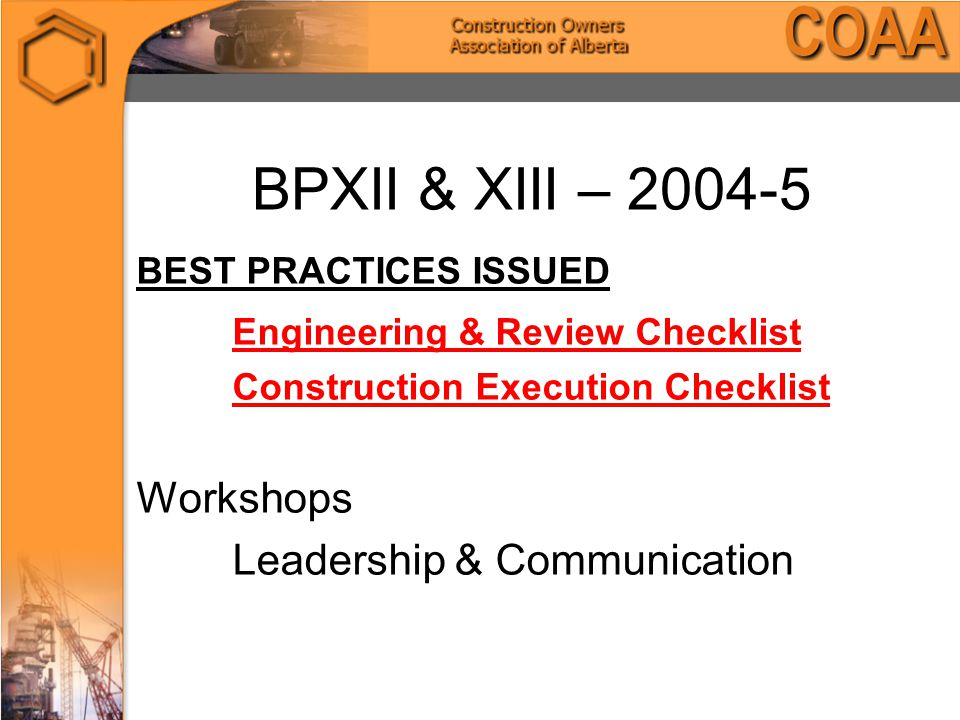 BPXII & XIII – 2004-5 BEST PRACTICES ISSUED Engineering & Review Checklist Construction Execution Checklist Workshops Leadership & Communication