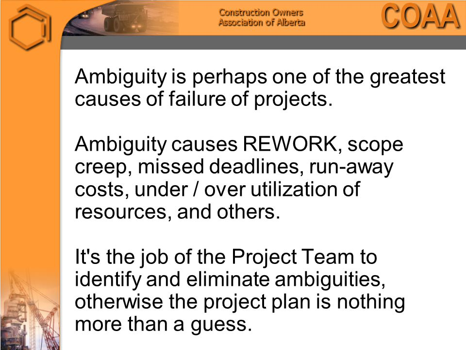 Ambiguity is perhaps one of the greatest causes of failure of projects.