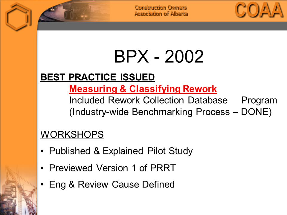 BPX - 2002 BEST PRACTICE ISSUED Measuring & Classifying Rework Included Rework Collection Database Program (Industry-wide Benchmarking Process – DONE) WORKSHOPS Published & Explained Pilot Study Previewed Version 1 of PRRT Eng & Review Cause Defined