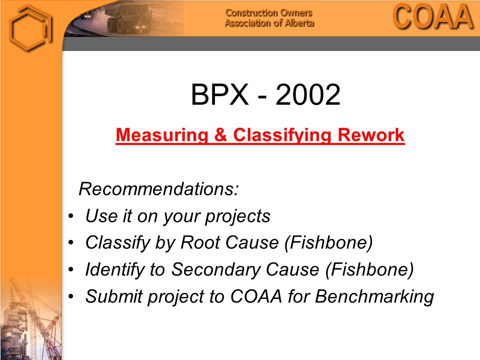 BPX - 2002 Measuring & Classifying Rework Recommendations: Use it on your projects Classify by Root Cause (Fishbone) Identify to Secondary Cause (Fishbone) Submit project to COAA for Benchmarking