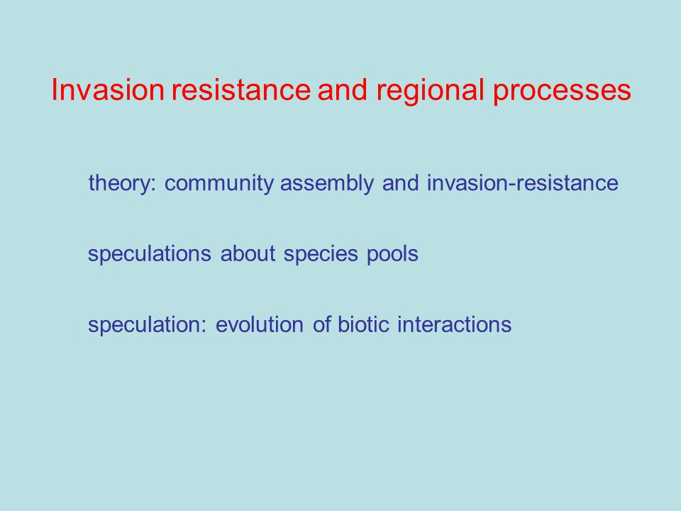 Invasion resistance and regional processes speculations about species pools speculation: evolution of biotic interactions theory: community assembly and invasion-resistance