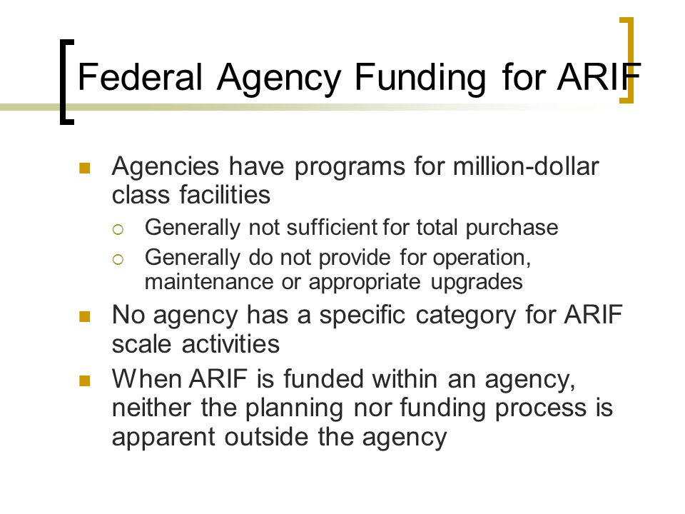 Federal Agency Funding for ARIF Agencies have programs for million-dollar class facilities  Generally not sufficient for total purchase  Generally do not provide for operation, maintenance or appropriate upgrades No agency has a specific category for ARIF scale activities When ARIF is funded within an agency, neither the planning nor funding process is apparent outside the agency