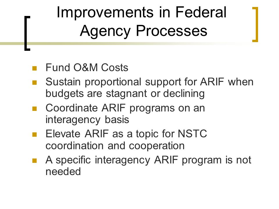 Improvements in Federal Agency Processes Fund O&M Costs Sustain proportional support for ARIF when budgets are stagnant or declining Coordinate ARIF programs on an interagency basis Elevate ARIF as a topic for NSTC coordination and cooperation A specific interagency ARIF program is not needed