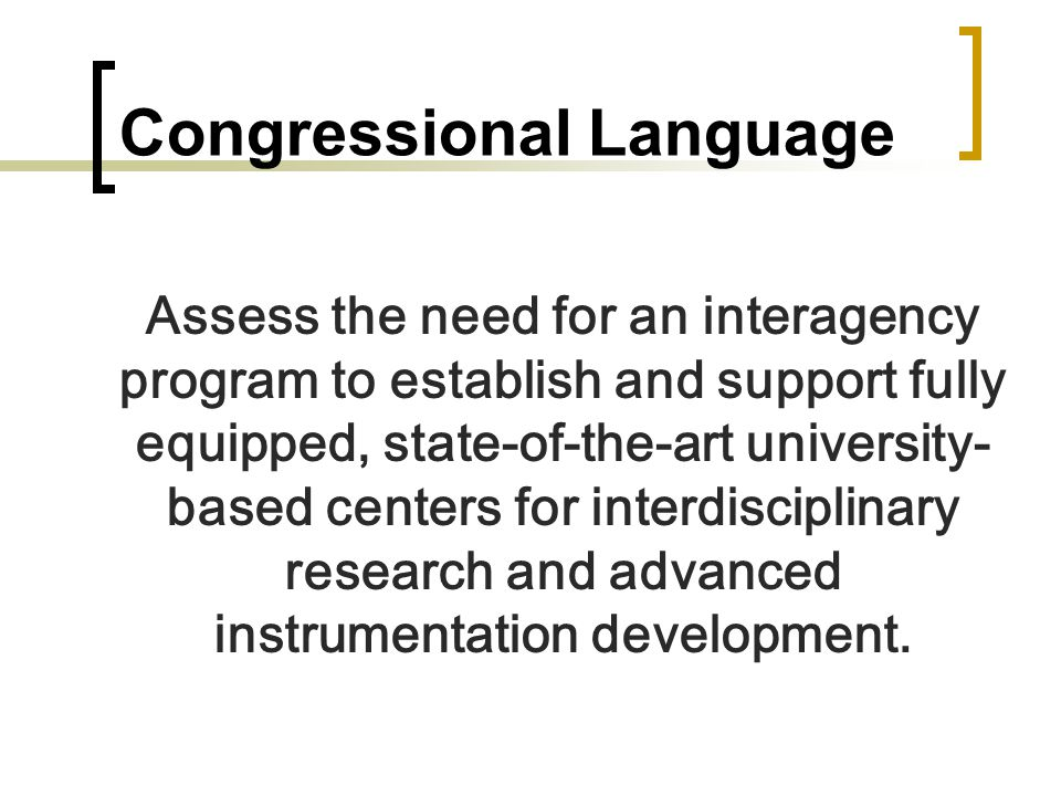 Congressional Language Assess the need for an interagency program to establish and support fully equipped, state-of-the-art university- based centers for interdisciplinary research and advanced instrumentation development.