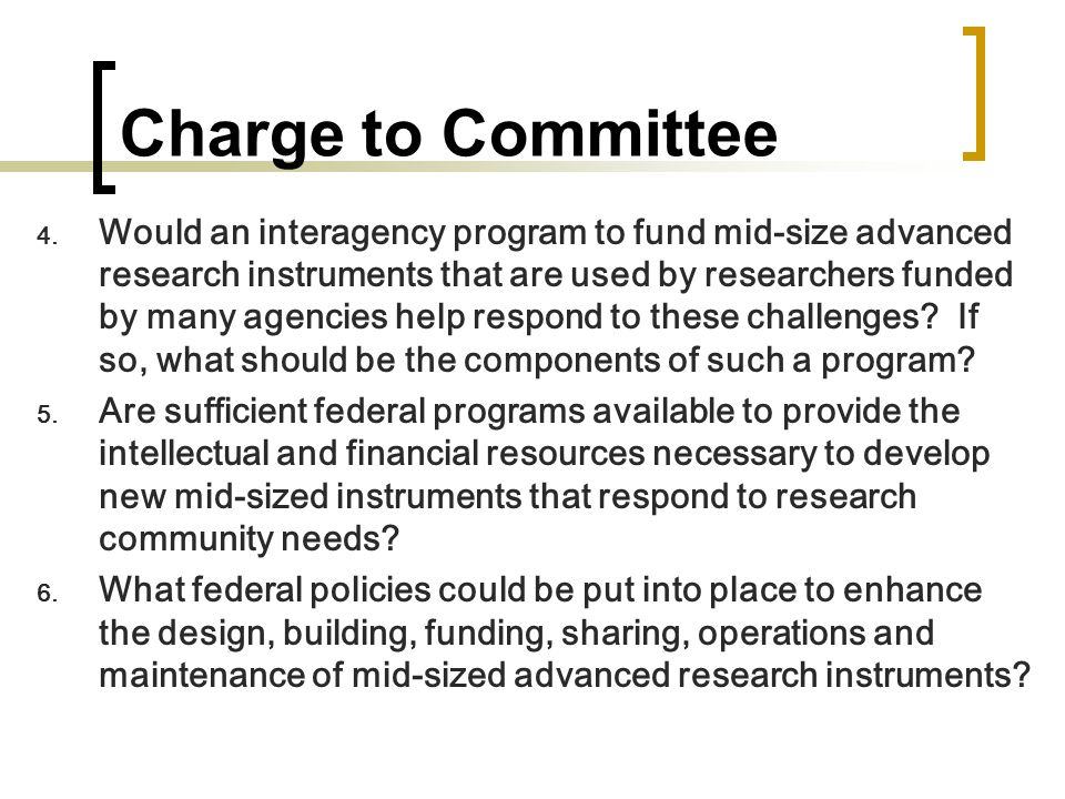 Charge to Committee  Would an interagency program to fund mid-size advanced research instruments that are used by researchers funded by many agencies help respond to these challenges.
