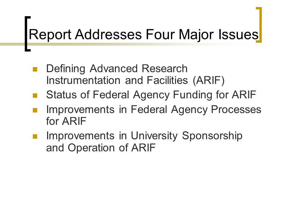 Report Addresses Four Major Issues Defining Advanced Research Instrumentation and Facilities (ARIF) Status of Federal Agency Funding for ARIF Improvements in Federal Agency Processes for ARIF Improvements in University Sponsorship and Operation of ARIF