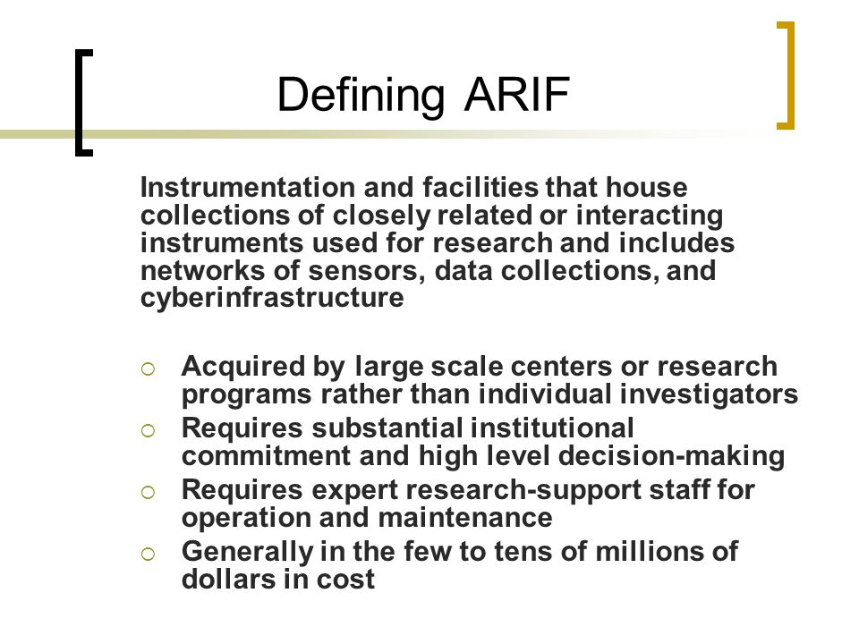 Defining ARIF Instrumentation and facilities that house collections of closely related or interacting instruments used for research and includes networks of sensors, data collections, and cyberinfrastructure  Acquired by large scale centers or research programs rather than individual investigators  Requires substantial institutional commitment and high level decision-making  Requires expert research-support staff for operation and maintenance  Generally in the few to tens of millions of dollars in cost