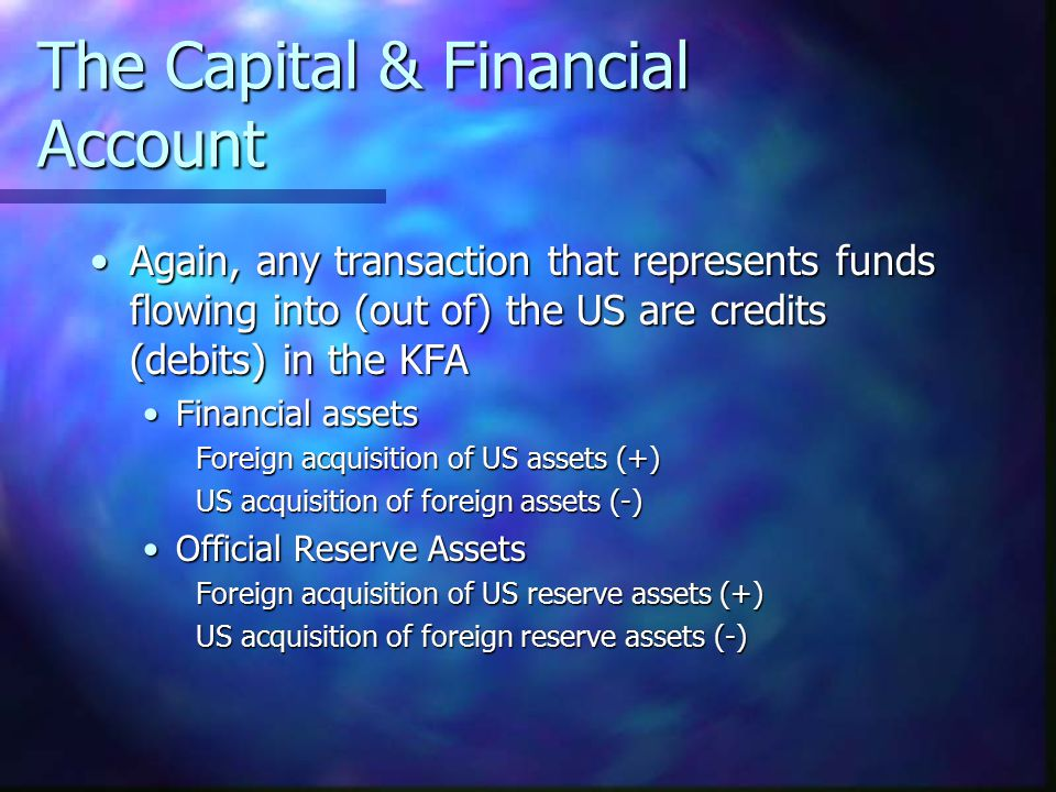 The Capital & Financial Account Again, any transaction that represents funds flowing into (out of) the US are credits (debits) in the KFAAgain, any tr