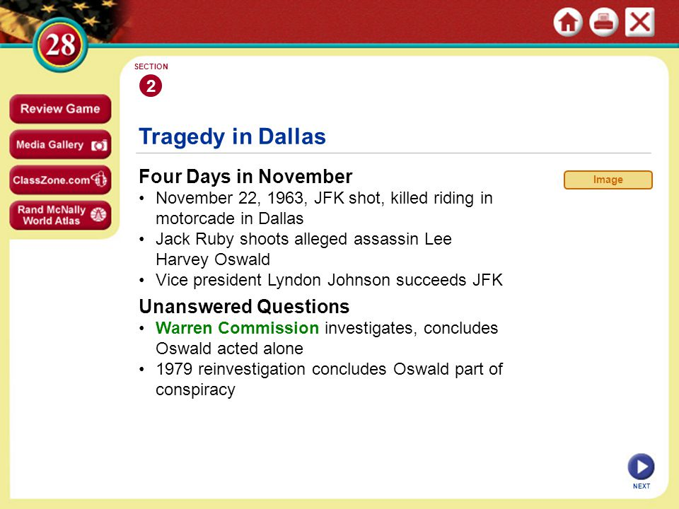 Tragedy in Dallas Four Days in November November 22, 1963, JFK shot, killed riding in motorcade in Dallas Jack Ruby shoots alleged assassin Lee Harvey Oswald Vice president Lyndon Johnson succeeds JFK 2 SECTION NEXT Unanswered Questions Warren Commission investigates, concludes Oswald acted alone 1979 reinvestigation concludes Oswald part of conspiracy Image
