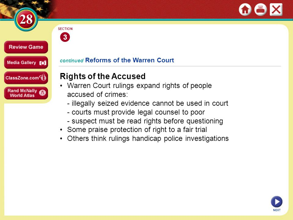 NEXT continued Reforms of the Warren Court Rights of the Accused Warren Court rulings expand rights of people accused of crimes: - illegally seized evidence cannot be used in court - courts must provide legal counsel to poor - suspect must be read rights before questioning Some praise protection of right to a fair trial Others think rulings handicap police investigations 3 SECTION