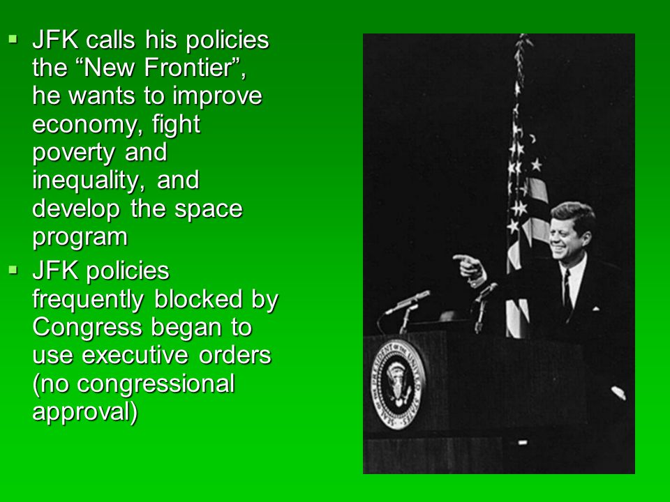  JFK calls his policies the New Frontier , he wants to improve economy, fight poverty and inequality, and develop the space program  JFK policies frequently blocked by Congress began to use executive orders (no congressional approval)