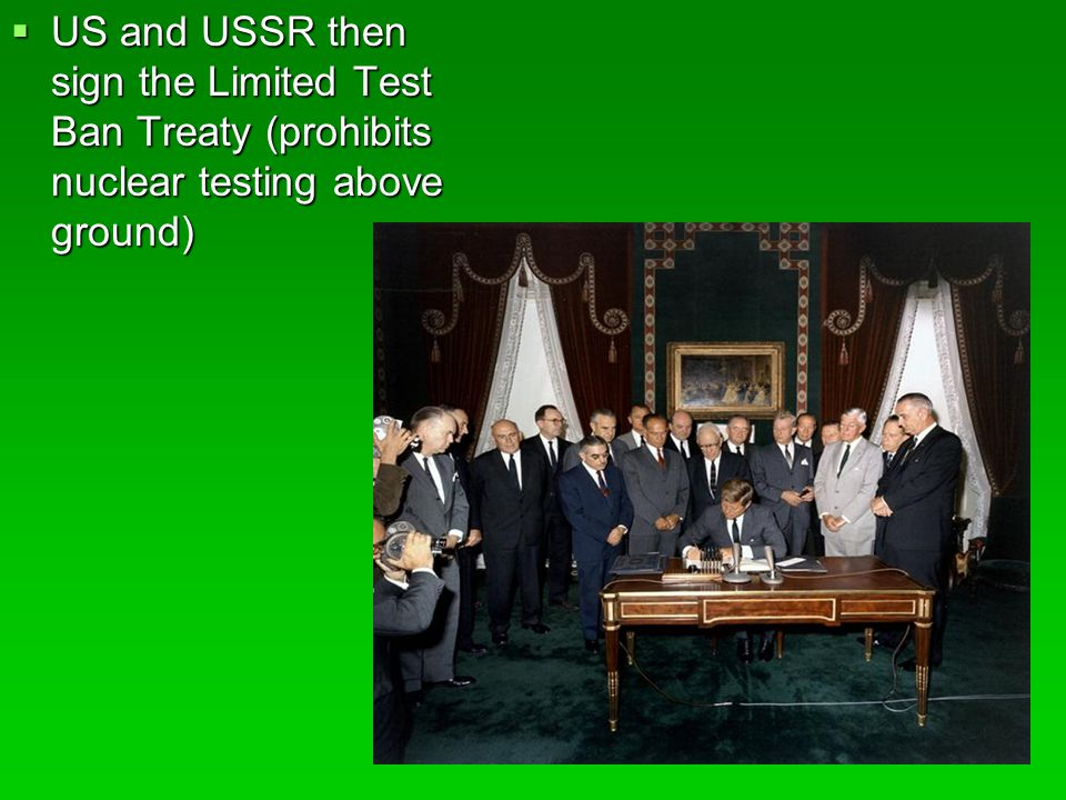  US and USSR then sign the Limited Test Ban Treaty (prohibits nuclear testing above ground)