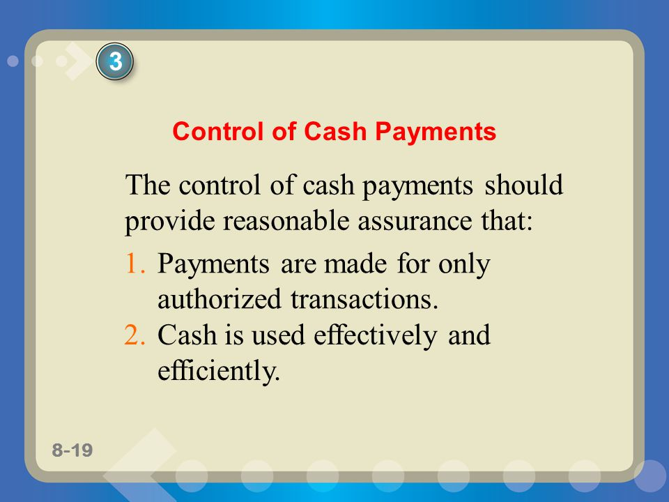 8-19 The control of cash payments should provide reasonable assurance that: Control of Cash Payments 1.Payments are made for only authorized transactions.