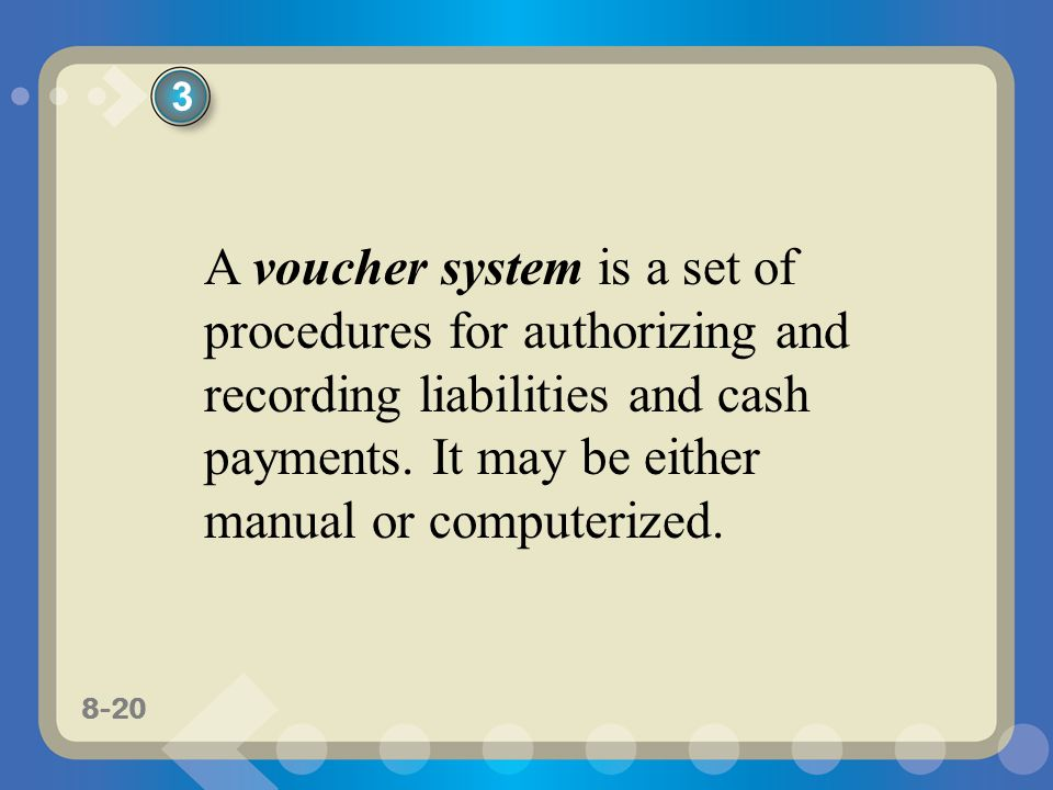 8-20 A voucher system is a set of procedures for authorizing and recording liabilities and cash payments.