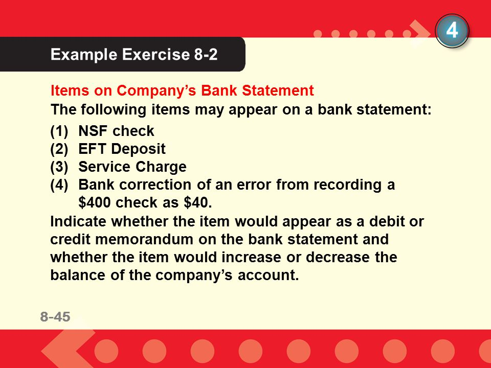 8-28 Example Exercise 8-2 4 The following items may appear on a bank statement: (1)NSF check (2)EFT Deposit (3)Service Charge (4)Bank correction of an error from recording a $400 check as $40.
